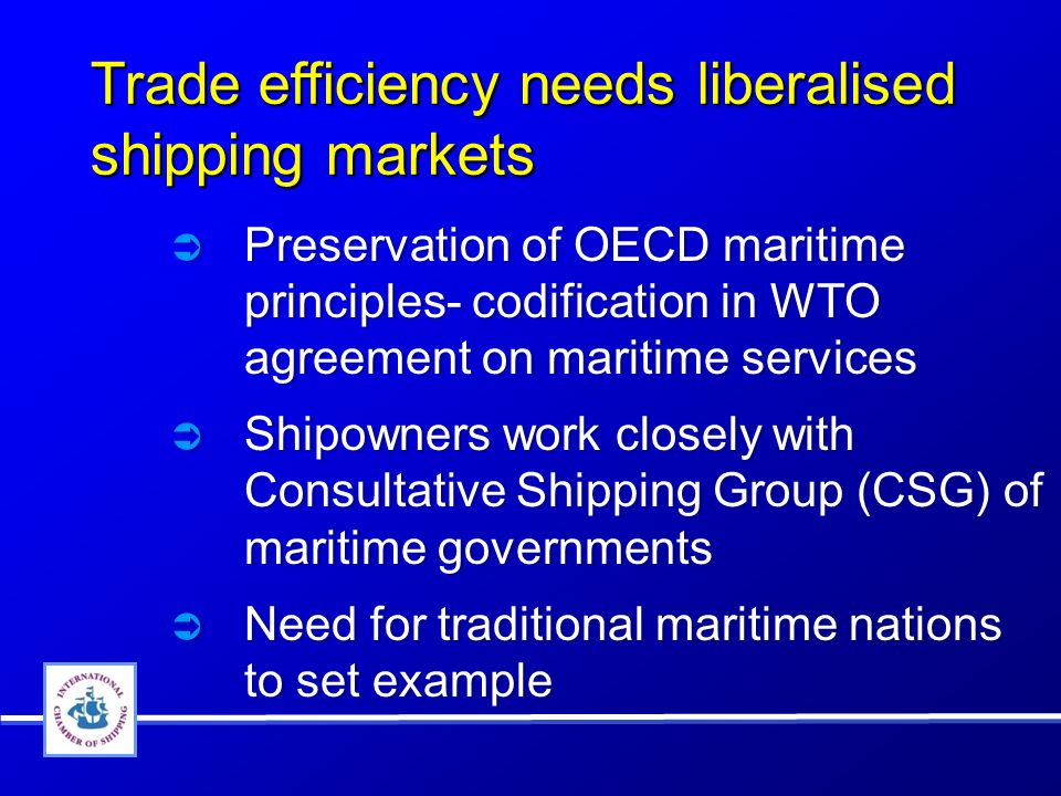 Trade efficiency needs liberalised shipping markets Preservation of OECD maritime principles- codification in WTO agreement on maritime services Shipowners work closely with Consultative Shipping Group (CSG) of maritime governments Need for traditional maritime nations to set example Preservation of OECD maritime principles- codification in WTO agreement on maritime services Shipowners work closely with Consultative Shipping Group (CSG) of maritime governments Need for traditional maritime nations to set example