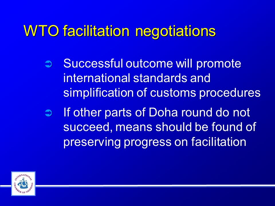 WTO facilitation negotiations Successful outcome will promote international standards and simplification of customs procedures If other parts of Doha round do not succeed, means should be found of preserving progress on facilitation Successful outcome will promote international standards and simplification of customs procedures If other parts of Doha round do not succeed, means should be found of preserving progress on facilitation
