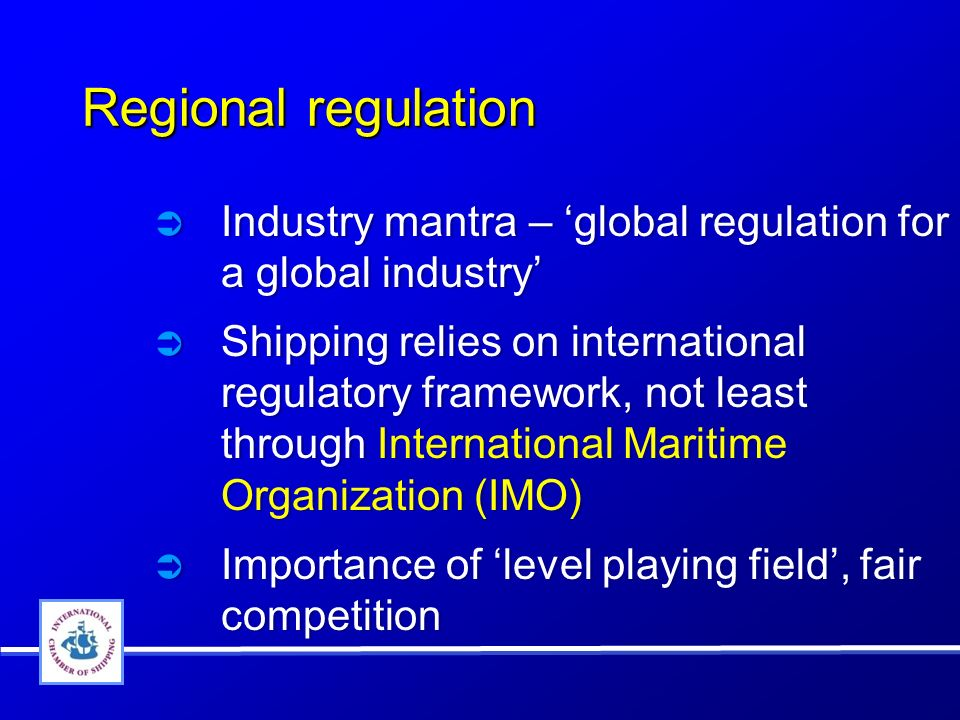 Regional regulation Industry mantra – global regulation for a global industry Shipping relies on international regulatory framework, not least through International Maritime Organization (IMO) Importance of level playing field, fair competition Industry mantra – global regulation for a global industry Shipping relies on international regulatory framework, not least through International Maritime Organization (IMO) Importance of level playing field, fair competition