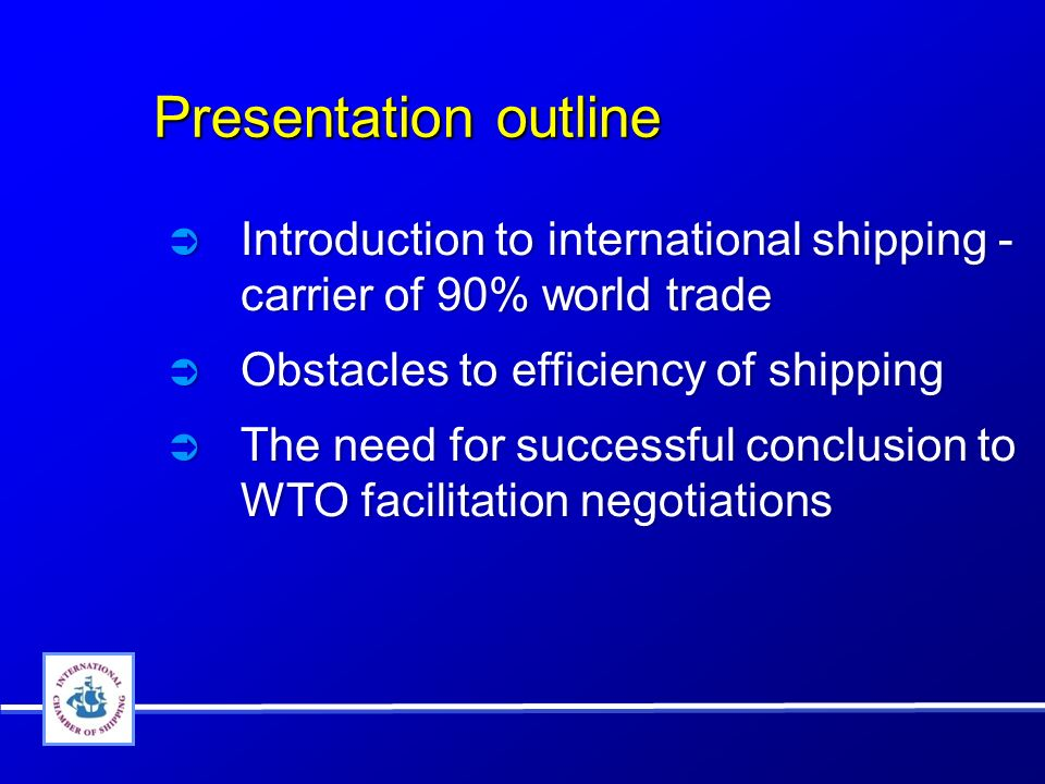 Presentation outline Presentation outline Introduction to international shipping - carrier of 90% world trade Obstacles to efficiency of shipping The need for successful conclusion to WTO facilitation negotiations Introduction to international shipping - carrier of 90% world trade Obstacles to efficiency of shipping The need for successful conclusion to WTO facilitation negotiations