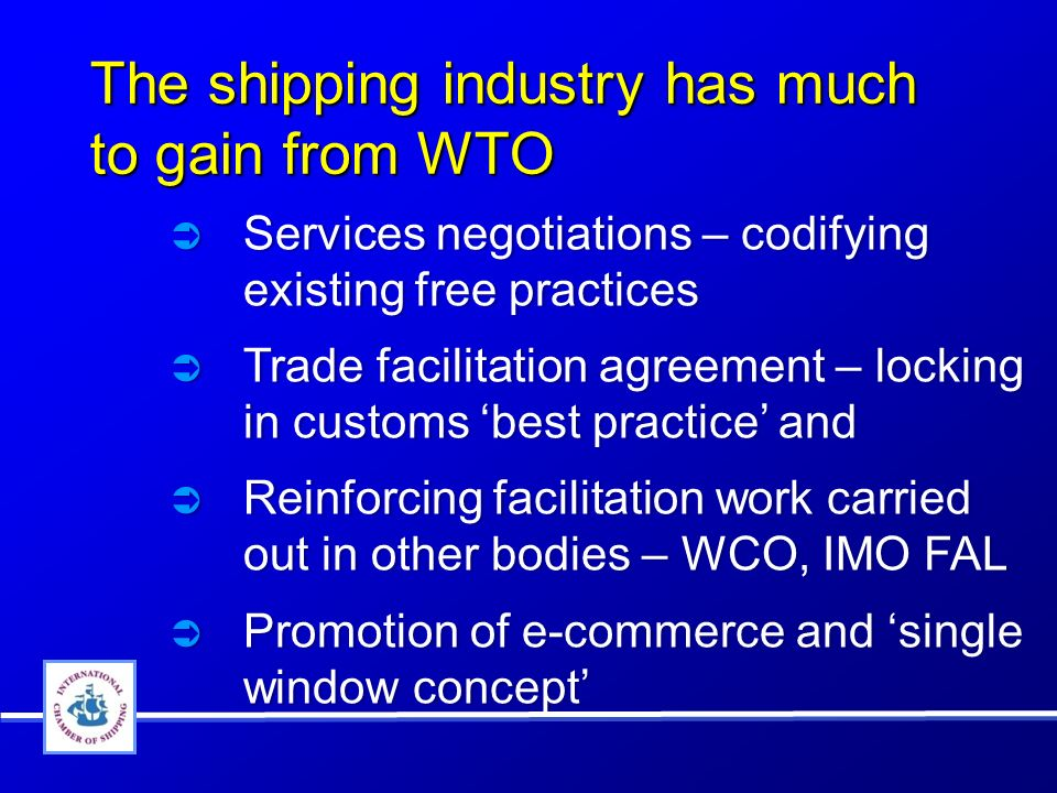 The shipping industry has much to gain from WTO Services negotiations – codifying existing free practices Trade facilitation agreement – locking in customs best practice and Reinforcing facilitation work carried out in other bodies – WCO, IMO FAL Promotion of e-commerce and single window concept Services negotiations – codifying existing free practices Trade facilitation agreement – locking in customs best practice and Reinforcing facilitation work carried out in other bodies – WCO, IMO FAL Promotion of e-commerce and single window concept