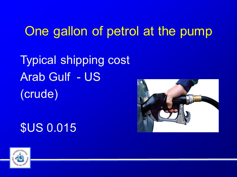 One gallon of petrol at the pump Typical shipping cost Arab Gulf - US (crude) $US 0.015