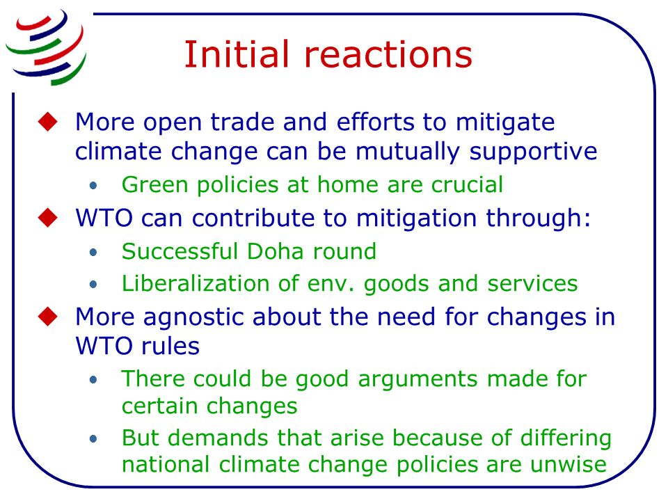 Initial reactions More open trade and efforts to mitigate climate change can be mutually supportive Green policies at home are crucial WTO can contribute to mitigation through: Successful Doha round Liberalization of env.