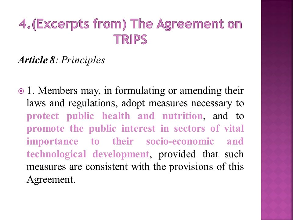 Article 8: Principles 1. Members may, in formulating or amending their laws and regulations, adopt measures necessary to protect public health and nut