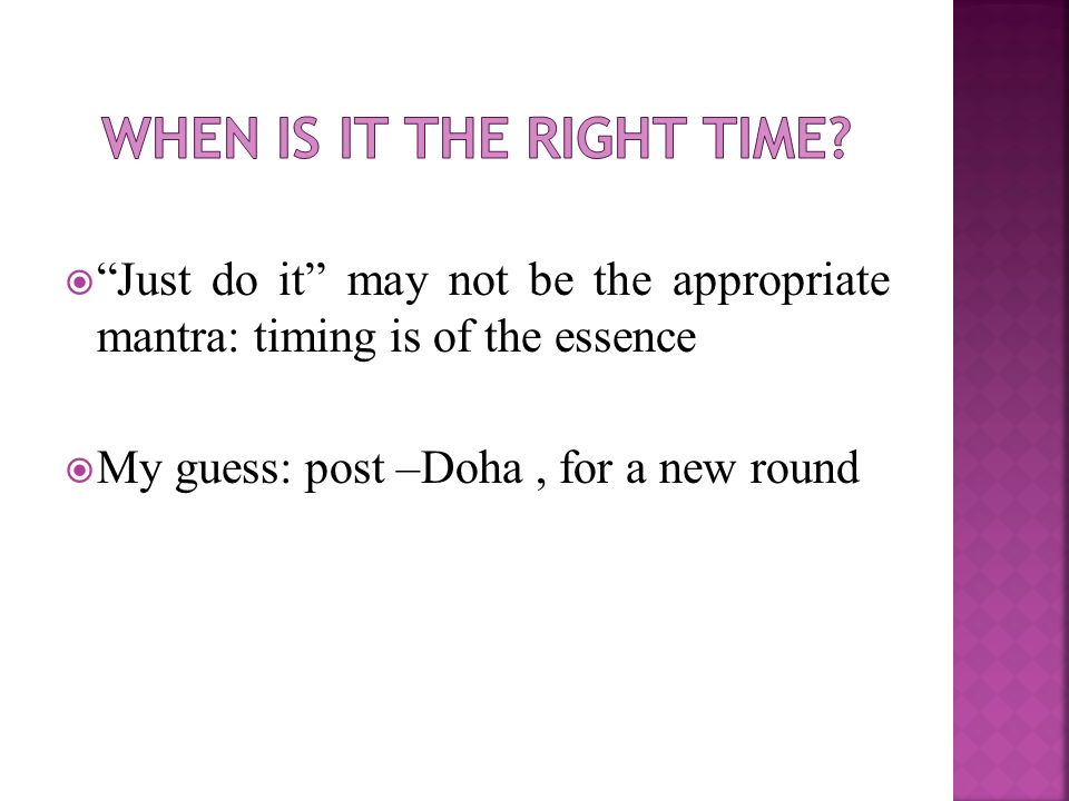 Just do it may not be the appropriate mantra: timing is of the essence My guess: post –Doha, for a new round