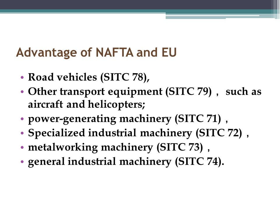 Advantage of NAFTA and EU Road vehicles (SITC 78), Other transport equipment (SITC 79) such as aircraft and helicopters; power-generating machinery (SITC 71) Specialized industrial machinery (SITC 72) metalworking machinery (SITC 73) general industrial machinery (SITC 74).