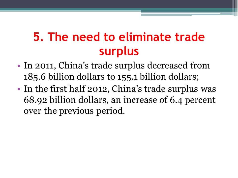 5. The need to eliminate trade surplus In 2011, Chinas trade surplus decreased from 185.6 billion dollars to 155.1 billion dollars; In the first half