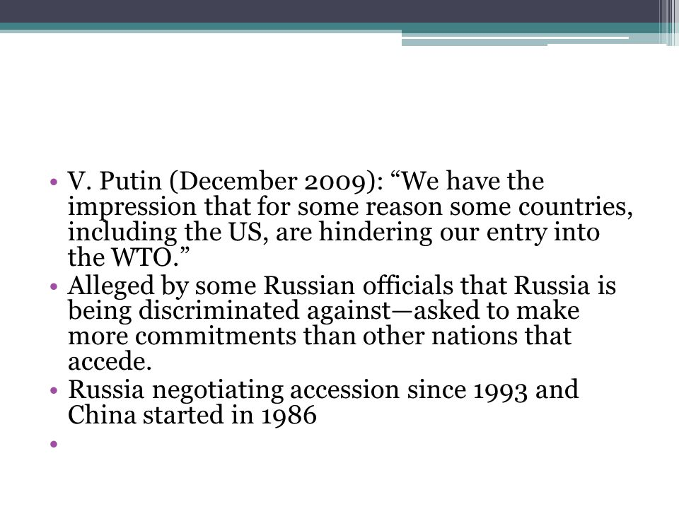 V. Putin (December 2009): We have the impression that for some reason some countries, including the US, are hindering our entry into the WTO. Alleged