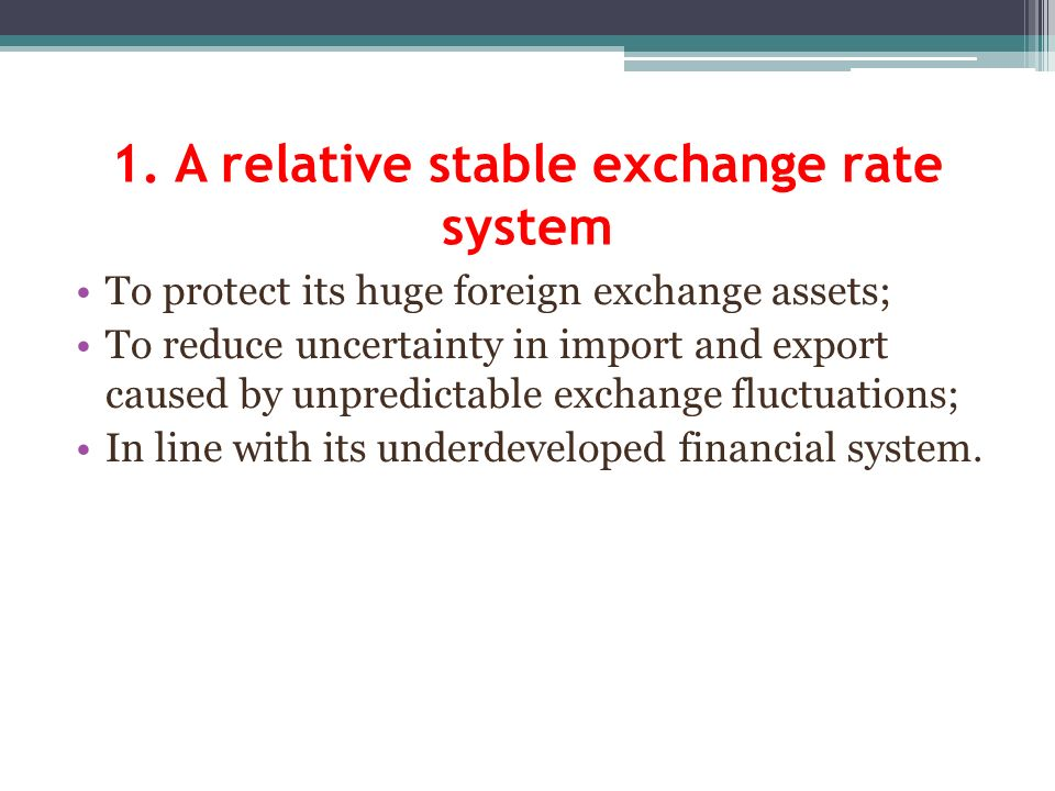 1. A relative stable exchange rate system To protect its huge foreign exchange assets; To reduce uncertainty in import and export caused by unpredicta