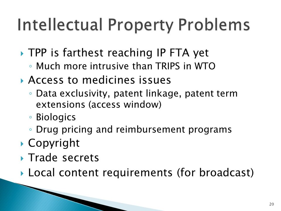TPP is farthest reaching IP FTA yet Much more intrusive than TRIPS in WTO Access to medicines issues Data exclusivity, patent linkage, patent term extensions (access window) Biologics Drug pricing and reimbursement programs Copyright Trade secrets Local content requirements (for broadcast) 20