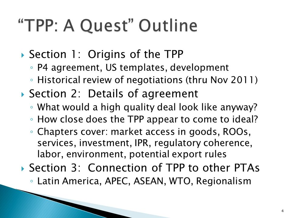 Section 1: Origins of the TPP P4 agreement, US templates, development Historical review of negotiations (thru Nov 2011) Section 2: Details of agreement What would a high quality deal look like anyway.