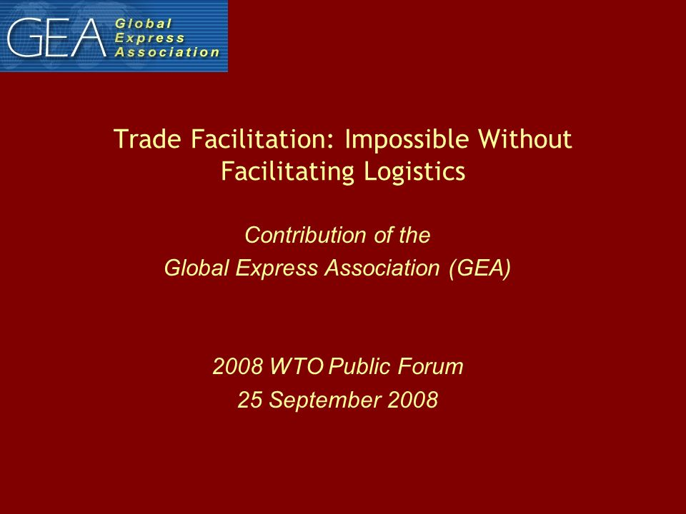 Trade Facilitation: Impossible Without Facilitating Logistics Contribution of the Global Express Association (GEA) 2008 WTO Public Forum 25 September 2008