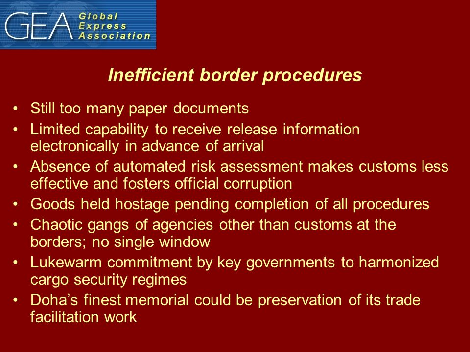 Inefficient border procedures Still too many paper documents Limited capability to receive release information electronically in advance of arrival Absence of automated risk assessment makes customs less effective and fosters official corruption Goods held hostage pending completion of all procedures Chaotic gangs of agencies other than customs at the borders; no single window Lukewarm commitment by key governments to harmonized cargo security regimes Dohas finest memorial could be preservation of its trade facilitation work