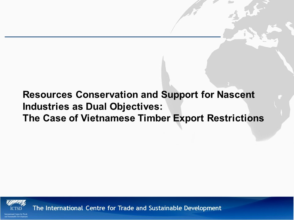 The International Centre for Trade and Sustainable Development Resources Conservation and Support for Nascent Industries as Dual Objectives: The Case of Vietnamese Timber Export Restrictions
