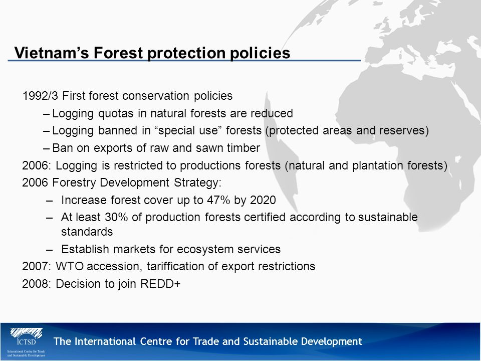 The International Centre for Trade and Sustainable Development 1992/3 First forest conservation policies –Logging quotas in natural forests are reduced –Logging banned in special use forests (protected areas and reserves) –Ban on exports of raw and sawn timber 2006: Logging is restricted to productions forests (natural and plantation forests) 2006 Forestry Development Strategy: –Increase forest cover up to 47% by 2020 –At least 30% of production forests certified according to sustainable standards –Establish markets for ecosystem services 2007: WTO accession, tariffication of export restrictions 2008: Decision to join REDD+ Vietnams Forest protection policies