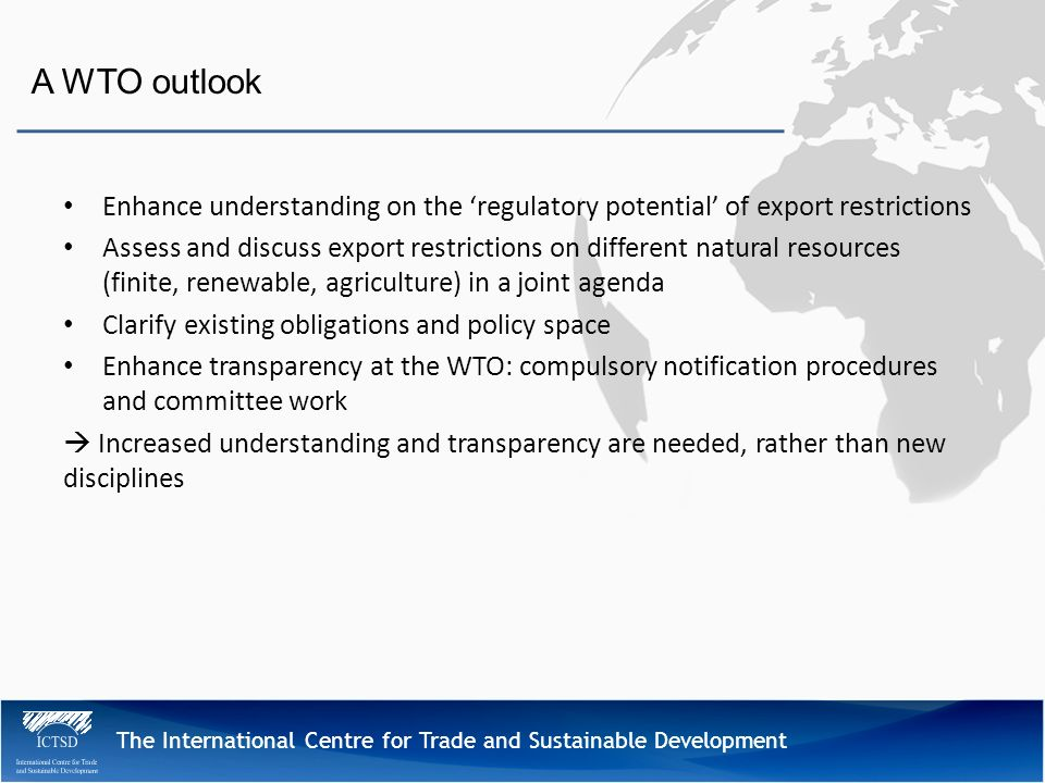The International Centre for Trade and Sustainable Development A WTO outlook Enhance understanding on the regulatory potential of export restrictions Assess and discuss export restrictions on different natural resources (finite, renewable, agriculture) in a joint agenda Clarify existing obligations and policy space Enhance transparency at the WTO: compulsory notification procedures and committee work Increased understanding and transparency are needed, rather than new disciplines