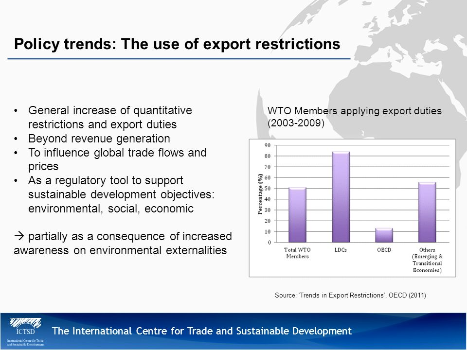 The International Centre for Trade and Sustainable Development Policy trends: The use of export restrictions General increase of quantitative restrictions and export duties Beyond revenue generation To influence global trade flows and prices As a regulatory tool to support sustainable development objectives: environmental, social, economic partially as a consequence of increased awareness on environmental externalities WTO Members applying export duties (2003-2009) Source: Trends in Export Restrictions, OECD (2011)