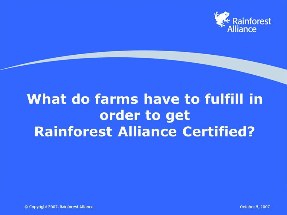 October 5, 2007© Copyright 2007. Rainforest Alliance What do farms have to fulfill in order to get Rainforest Alliance Certified?