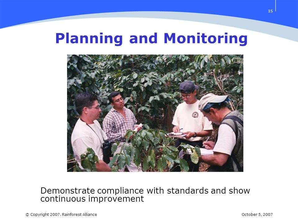 October 5, 2007© Copyright 2007. Rainforest Alliance 15 Planning and Monitoring Demonstrate compliance with standards and show continuous improvement