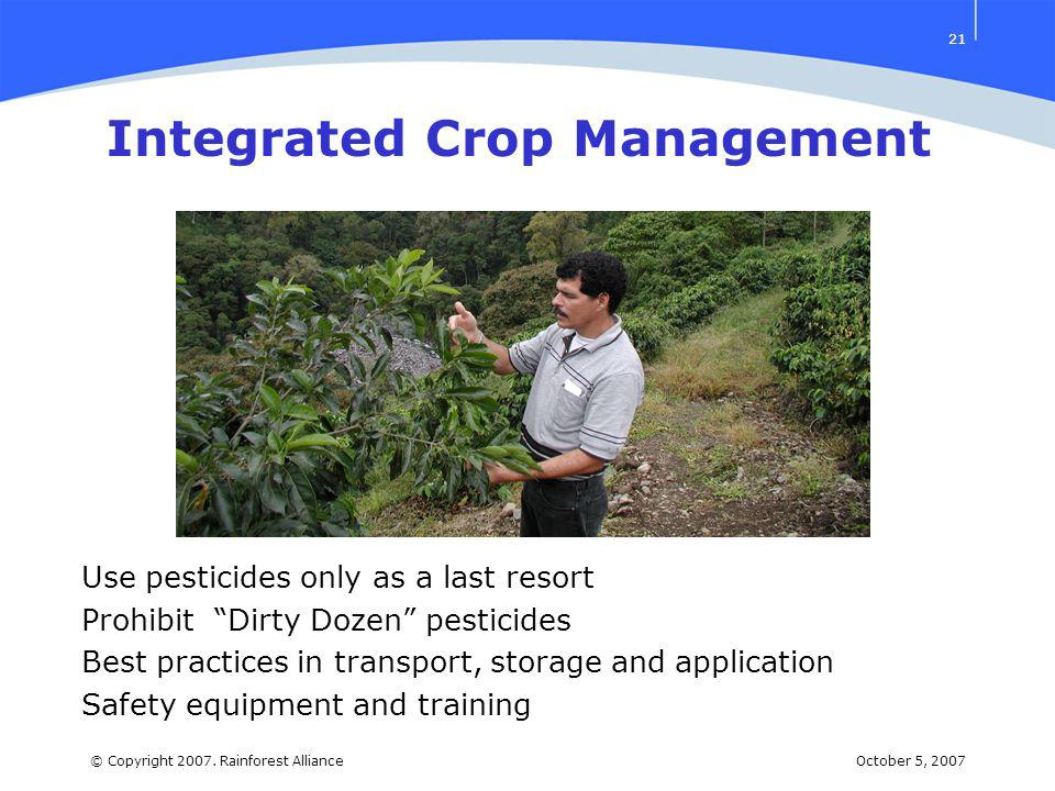 October 5, 2007© Copyright 2007. Rainforest Alliance 21 Integrated Crop Management Use pesticides only as a last resort Prohibit Dirty Dozen pesticide