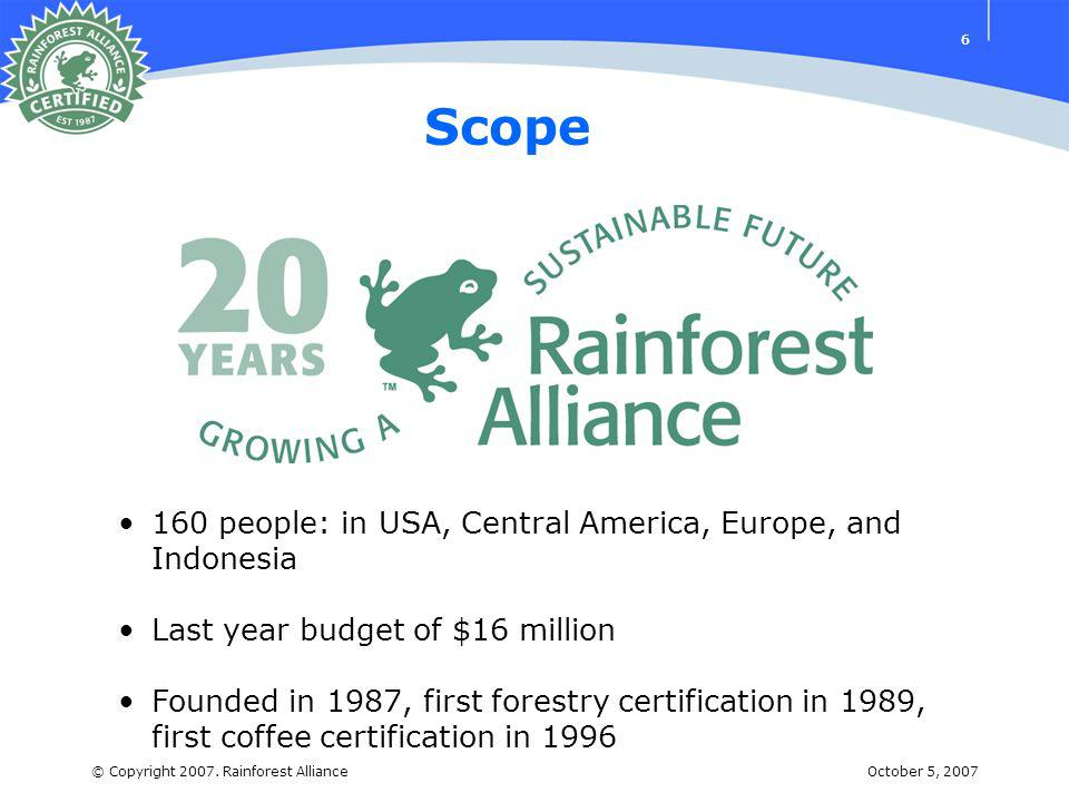 October 5, 2007© Copyright 2007. Rainforest Alliance 66 Scope 160 people: in USA, Central America, Europe, and Indonesia Last year budget of $16 milli