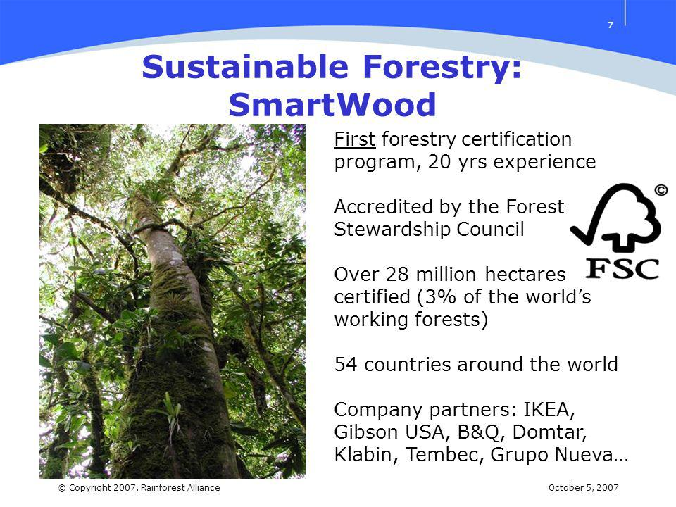 October 5, 2007© Copyright 2007. Rainforest Alliance 7 Sustainable Forestry: SmartWood First forestry certification program, 20 yrs experience Accredi