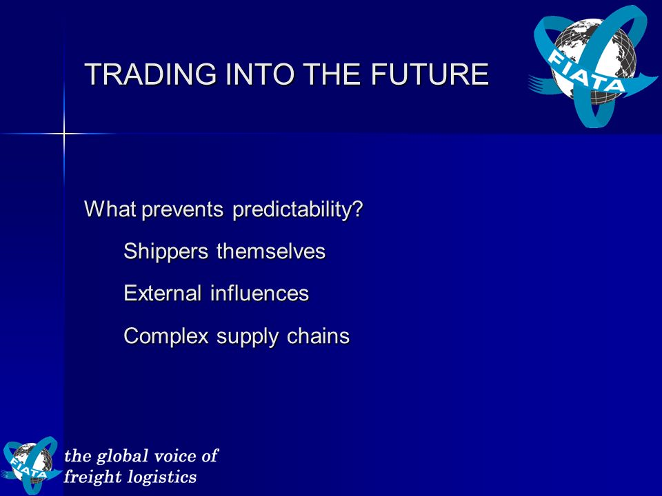 TRADING INTO THE FUTURE What prevents predictability? Shippers themselves External influences Complex supply chains
