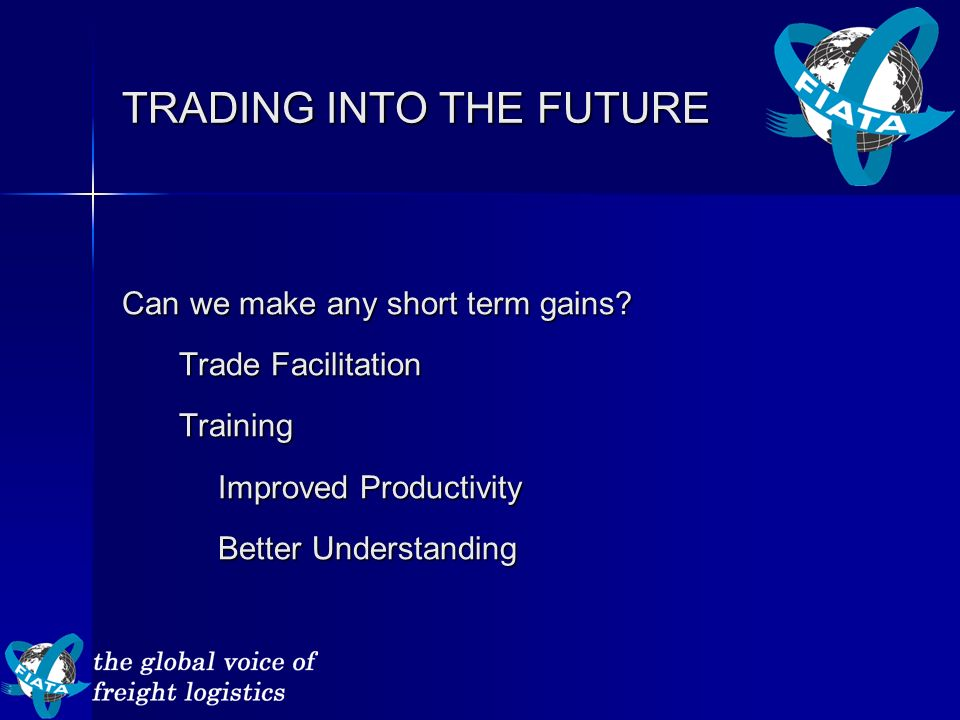 TRADING INTO THE FUTURE Can we make any short term gains? Trade Facilitation Training Improved Productivity Better Understanding