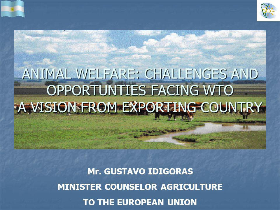 Mr. GUSTAVO IDIGORAS MINISTER COUNSELOR AGRICULTURE TO THE EUROPEAN UNION ANIMAL WELFARE: CHALLENGES AND OPPORTUNTIES FACING WTO A VISION FROM EXPORTI
