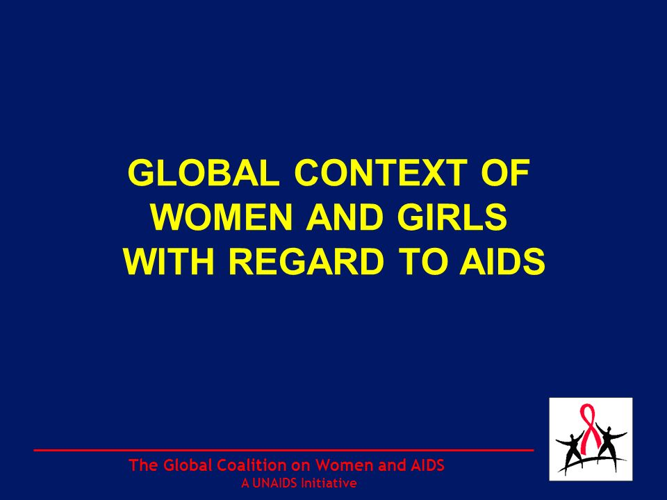 The Global Coalition on Women and AIDS A UNAIDS Initiative GLOBAL CONTEXT OF WOMEN AND GIRLS WITH REGARD TO AIDS
