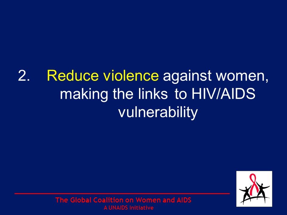 The Global Coalition on Women and AIDS A UNAIDS Initiative 2.Reduce violence against women, making the links to HIV/AIDS vulnerability