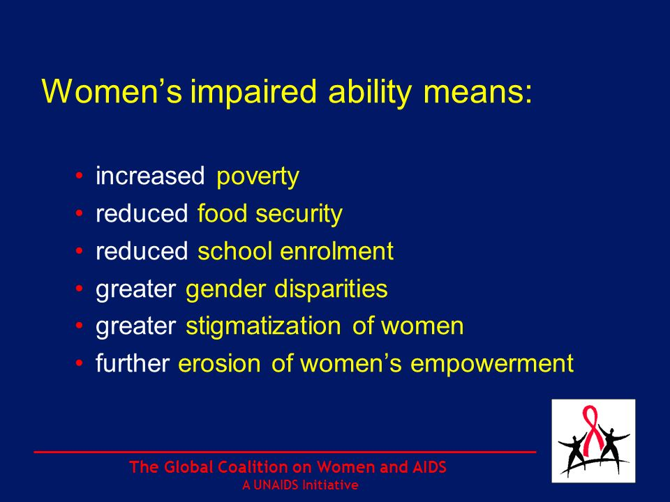 The Global Coalition on Women and AIDS A UNAIDS Initiative Womens impaired ability means: increased poverty reduced food security reduced school enrolment greater gender disparities greater stigmatization of women further erosion of womens empowerment