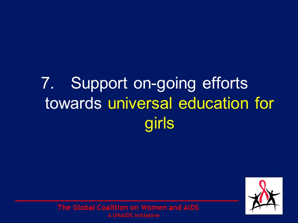 The Global Coalition on Women and AIDS A UNAIDS Initiative 7.Support on-going efforts towards universal education for girls
