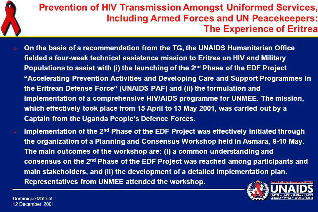 Dominique Mathiot 12 December 2001 Prevention of HIV Transmission Amongst Uniformed Services, Including Armed Forces and UN Peacekeepers: The Experience of Eritrea With support from UNAIDS SPDF, the EDF developed and implemented a prevention project for personnel of the Eritrean Defense Force and the National Service Corps in 1999-2000 (during the conflict).
