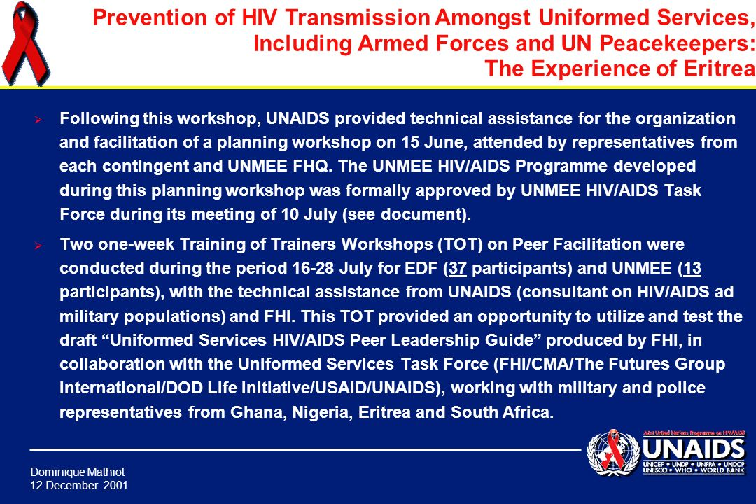 Dominique Mathiot 12 December 2001 Prevention of HIV Transmission Amongst Uniformed Services, Including Armed Forces and UN Peacekeepers: The Experience of Eritrea On the basis of a recommendation from the TG, the UNAIDS Humanitarian Office fielded a four-week technical assistance mission to Eritrea on HIV and Military Populations to assist with (i) the launching of the 2 nd Phase of the EDF Project Accelerating Prevention Activities and Developing Care and Support Programmes in the Eritrean Defense Force (UNAIDS PAF) and (ii) the formulation and implementation of a comprehensive HIV/AIDS programme for UNMEE.