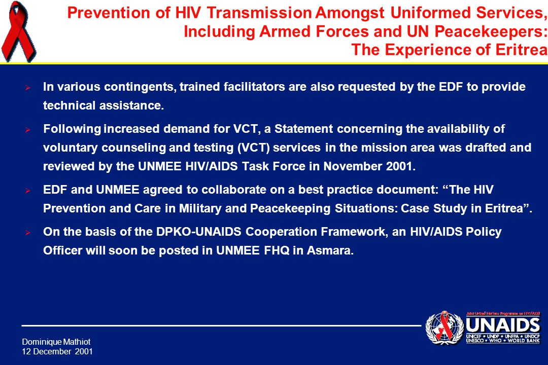 Dominique Mathiot 12 December 2001 Prevention of HIV Transmission Amongst Uniformed Services, Including Armed Forces and UN Peacekeepers: The Experience of Eritrea Following the initial TOT on peer facilitation, peer leadership training in ongoing in the EDF (all front lines) and in UNMEE (INDBAT, JORBAT, KENBAT, Bangladesh COY).