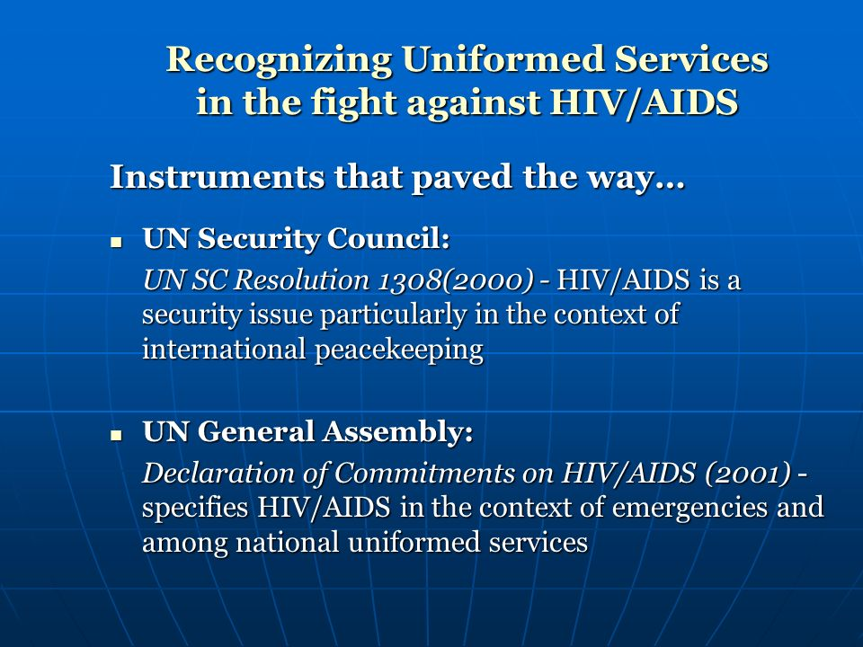 Recognizing Uniformed Services in the fight against HIV/AIDS Instruments that paved the way… UN Security Council: UN Security Council: UN SC Resolution 1308(2000) - HIV/AIDS is a security issue particularly in the context of international peacekeeping UN General Assembly: UN General Assembly: Declaration of Commitments on HIV/AIDS (2001) - specifies HIV/AIDS in the context of emergencies and among national uniformed services