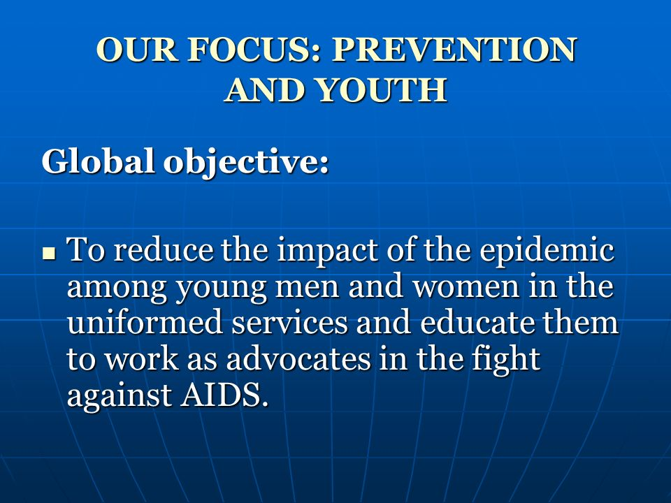 OUR FOCUS: PREVENTION AND YOUTH Global objective: To reduce the impact of the epidemic among young men and women in the uniformed services and educate them to work as advocates in the fight against AIDS.