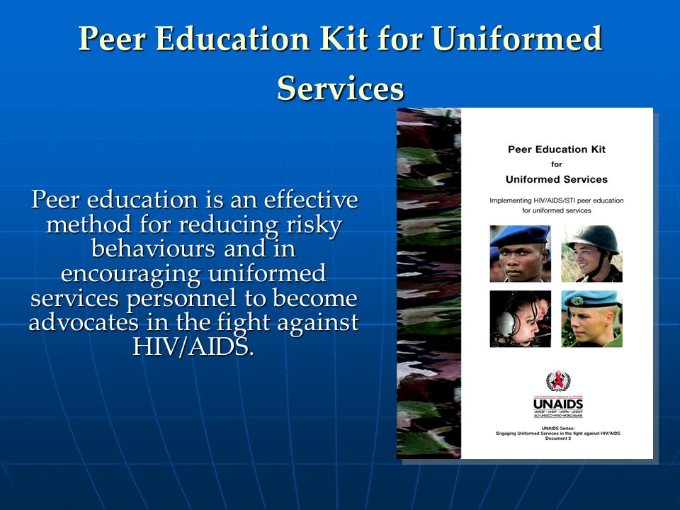 Peer Education Kit for Uniformed Services Peer education is an effective method for reducing risky behaviours and in encouraging uniformed services pe