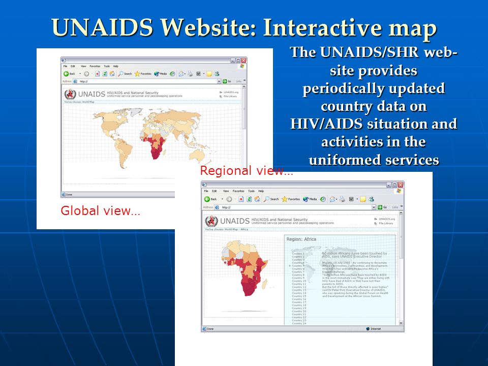 UNAIDS Website: Interactive map Global view… Regional view… The UNAIDS/SHR web- site provides periodically updated country data on HIV/AIDS situation