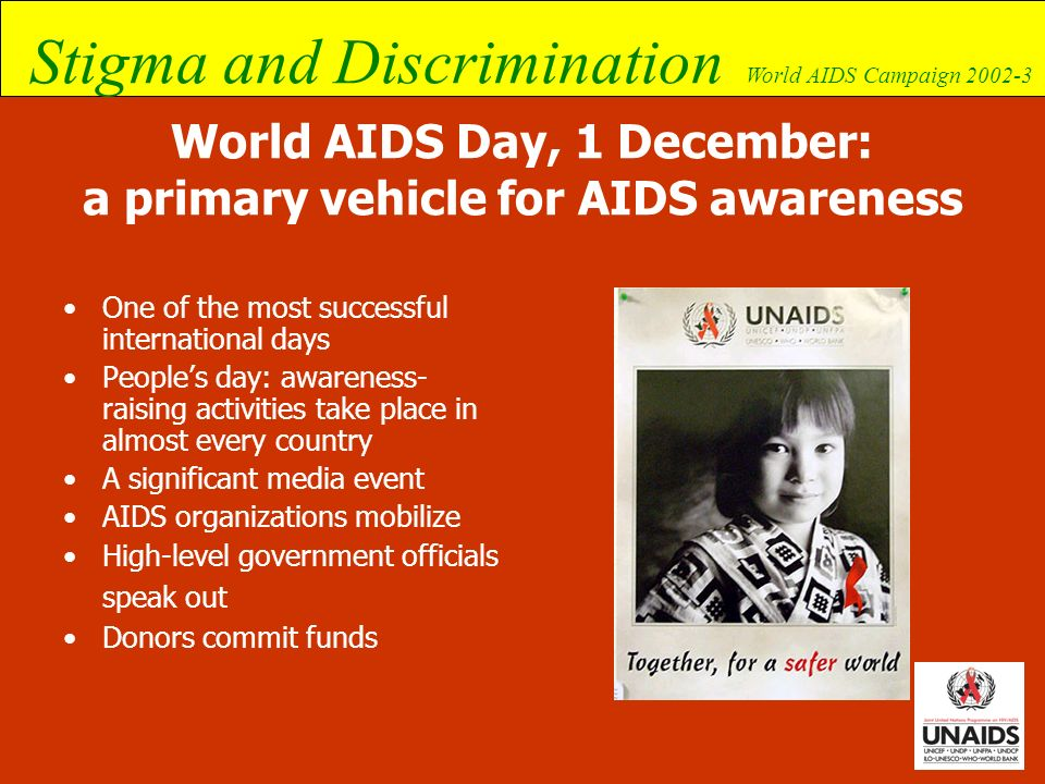 Stigma and Discrimination World AIDS Campaign 2002-3 Objectives of the two phases Raise broad awareness: –Promote understanding of the different aspects and ways in which PLWHA and their families are affected in their daily struggle against stigma and discrimination.