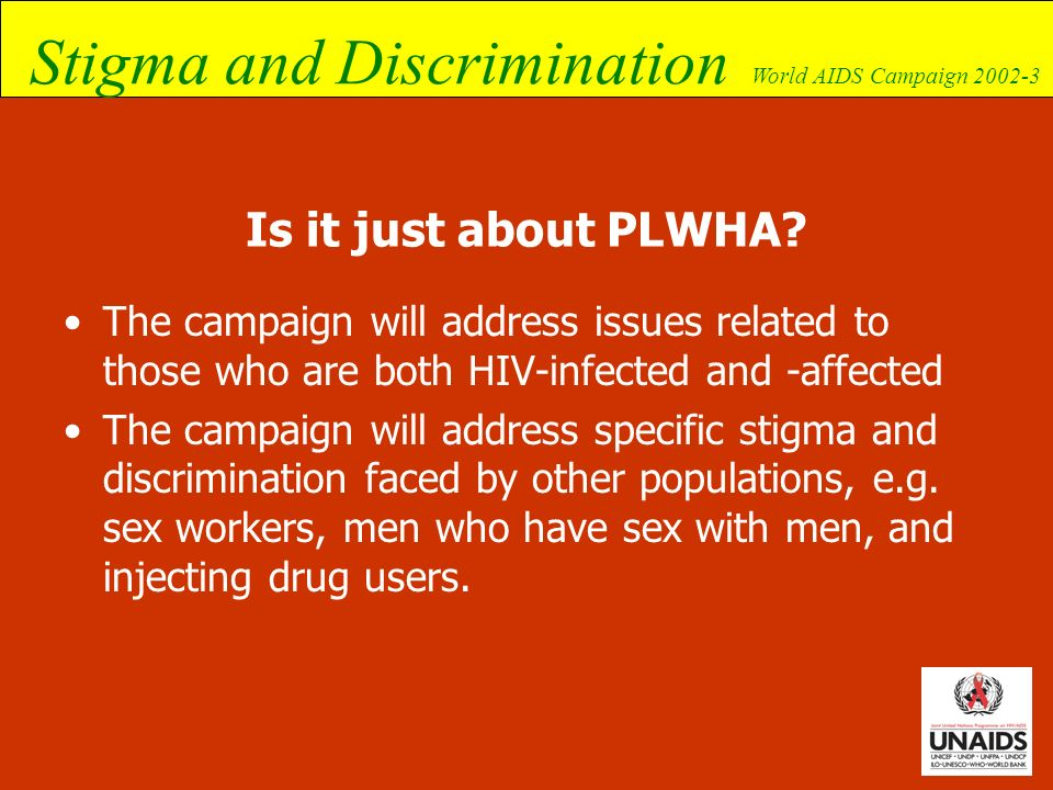 Stigma and Discrimination World AIDS Campaign 2002-3 Is it just about PLWHA? The campaign will address issues related to those who are both HIV-infect