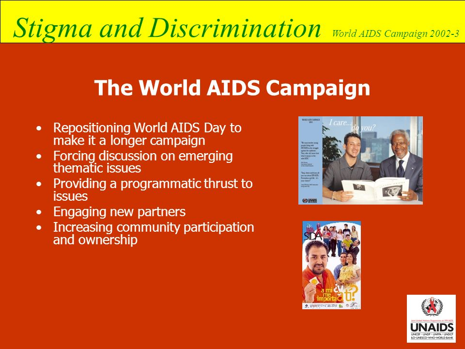 Stigma and Discrimination World AIDS Campaign 2002-3 World AIDS Day themes so far World AIDS Day declared by WHO in 1988 1988: A world united against AIDS 1989: Our lives, our world – lets take care of each other 1990: Women and AIDS 1991: Sharing the challenge 1992: AIDS – a community commitment 1993: Time to act 1994: AIDS and the family 1995: Shared rights, shared responsibilities 1996: One world, one hope Children, young people and AIDS 1997: Children living in a world of AIDS 1998: Force for change – World AIDS Campaign with young people 1999: LISTEN, LEARN, LIVE.