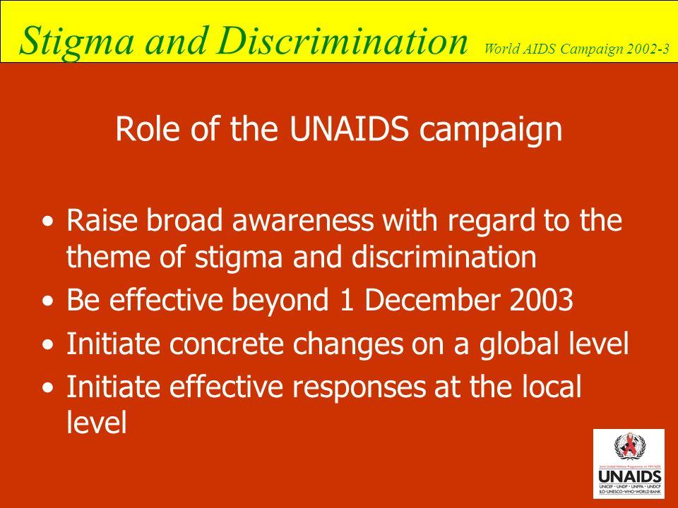 Stigma and Discrimination World AIDS Campaign 2002-3 Role of the UNAIDS campaign Raise broad awareness with regard to the theme of stigma and discrimi