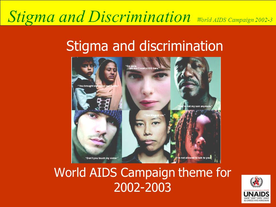 Stigma and Discrimination World AIDS Campaign 2002-3 Different approaches to reducing stigma and discrimination Rights-based approach Involvement of PLWHA at all stages, especially from the start Individual focus Collective focus Policy-based vs.