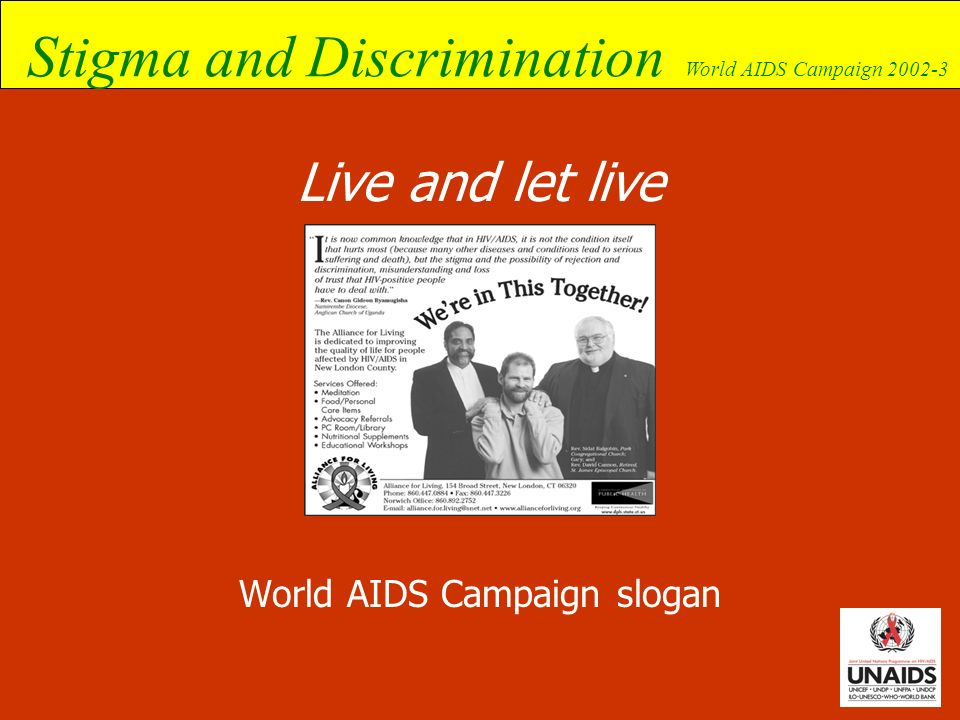 Stigma and Discrimination World AIDS Campaign 2002-3 The response has to be multi-pronged to break the vicious circle of stigma, discrimination and human rights violations Prejudice thought Stigma attitude Discrimination act Loss of human rights result Prejudice thought Stigma attitude Discrimination act Loss of human rights result