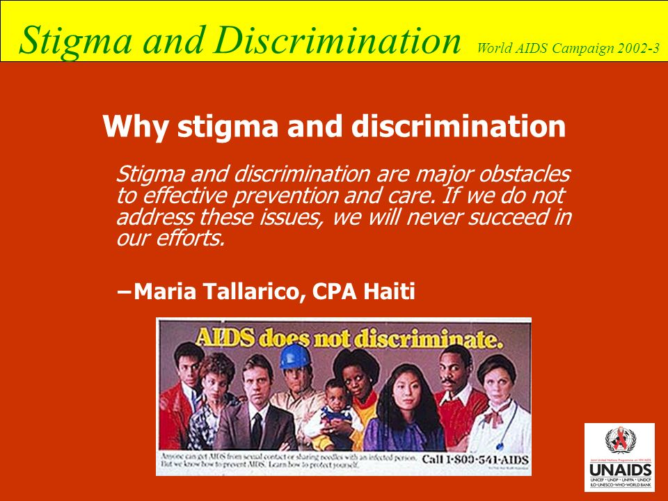 Stigma and Discrimination World AIDS Campaign 2002-3 Campaign entry points can vary All available entry points should be used The different contexts for stigma and discrimination around the world must be taken into account No matter which approach is adopted, it has to address the same main objective