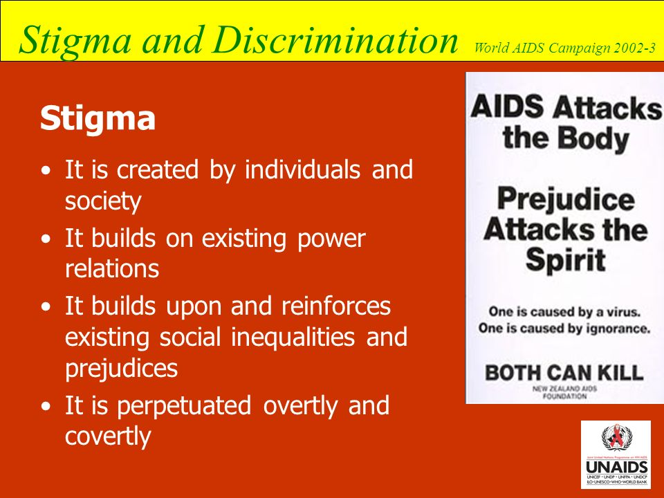 Stigma and Discrimination World AIDS Campaign 2002-3 Stigma It is created by individuals and society It builds on existing power relations It builds u