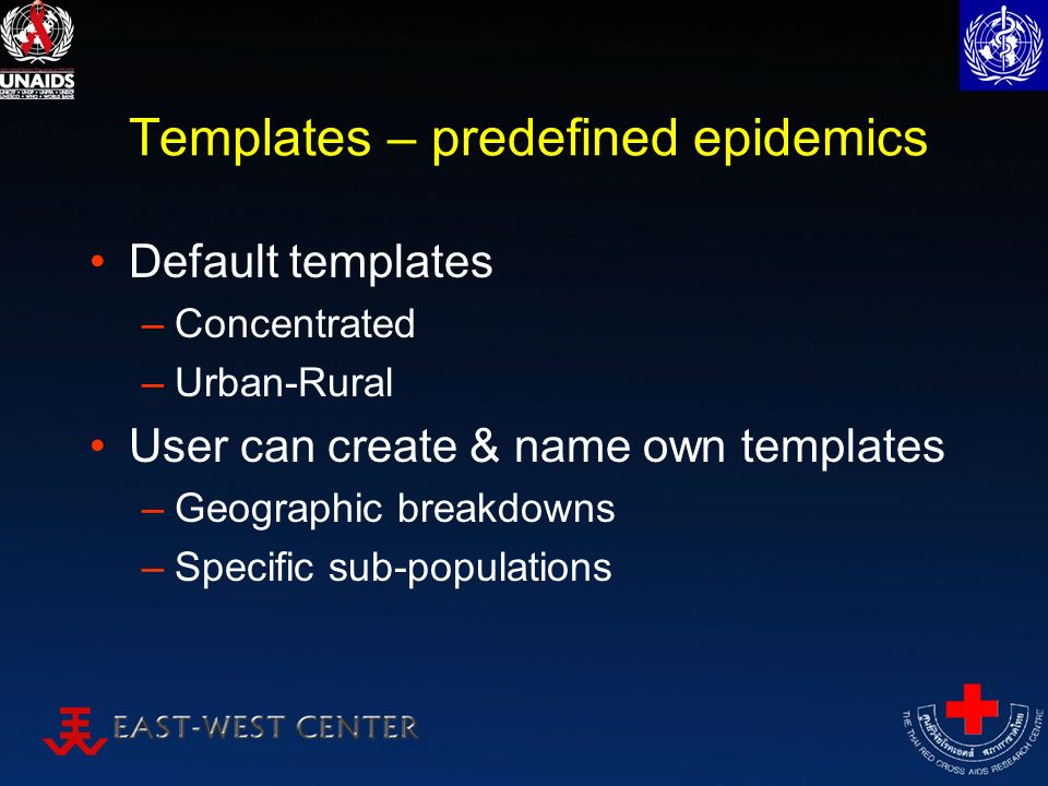 Templates – predefined epidemics Default templates –Concentrated –Urban-Rural User can create & name own templates –Geographic breakdowns –Specific sub-populations