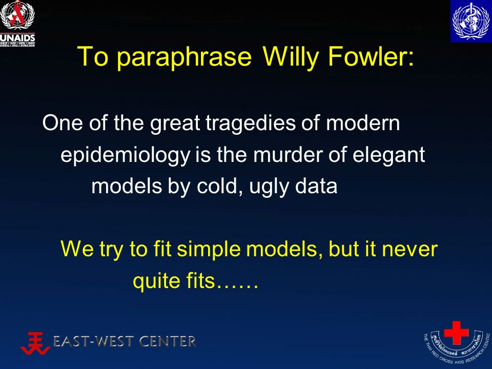 To paraphrase Willy Fowler: One of the great tragedies of modern epidemiology is the murder of elegant models by cold, ugly data We try to fit simple models, but it never quite fits……